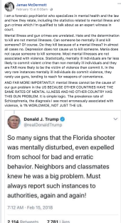 "Response to Trump's tweet that the Florida shooter was mentally disturbed. ""Jamae McDermott February 15 at 6:35am · I am a forensic psychiatrist who specializes in mental health and the law and how they relate, including the statistics related to mental illness and gun crimes which I'm qualified to talk about as an expert witness in court. Mental illness and gun crimes are unrelated. Hate and the determination to kill are not mental illnesses. Can someone be mentally ill and kill someone? Of course. Do they kill because of a mental illness? In almost all cases no. Depression does not cause us to kill someone. Mania does not cause someone to kill someone. Most mental illnesses are not associated with violence. Statistically, mentally ill individuals are far less likely to commit violent crime than non mentally ill individuals and they are FAR more likely to be the victim of violence than commit it. In the very rare instances mentally ill individuals do commit violence, they rarely use guns, tending to reach for weapons of convenience. AND FAR MORE IMPORTANTLY: mental illness cannot be the cause of our gun problem in the US BECAUSE OTHER COUNTRIES HAVE THE SAME RATES OF MENTAL ILLNESS AND NO OTHER COUNTRY HAS THIS GUN PROBLEM. It is simple logic. The prevalence rate of Schizophrenia, the diagnosis I see most erroneously associated with violence, is 1% WORLDWIDE, NOT JUST THE US."""